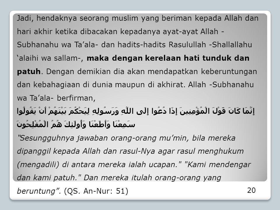 Jadi, hendaknya seorang muslim yang beriman kepada Allah dan hari akhir ketika dibacakan kepadanya ayat-ayat Allah - Subhanahu wa Ta'ala- dan hadits-h