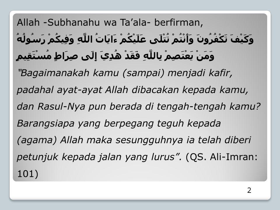 Allah -Subhanahu wa Ta'ala- berfirman, وَكَيْفَ تَكْفُرُونَ وَأَنْتُمْ تُتْلَى عَلَيْكُمْ ءَايَاتُ اللَّهِ وَفِيكُمْ رَسُولُهُ وَمَنْ يَعْتَصِمْ بِالل