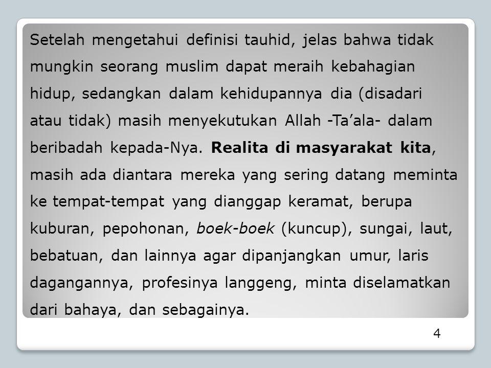 Setelah mengetahui definisi tauhid, jelas bahwa tidak mungkin seorang muslim dapat meraih kebahagian hidup, sedangkan dalam kehidupannya dia (disadari