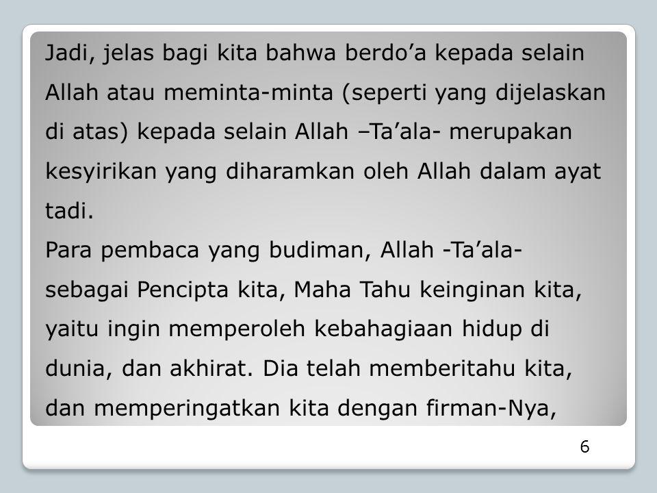 Jadi, jelas bagi kita bahwa berdo'a kepada selain Allah atau meminta-minta (seperti yang dijelaskan di atas) kepada selain Allah –Ta'ala- merupakan ke