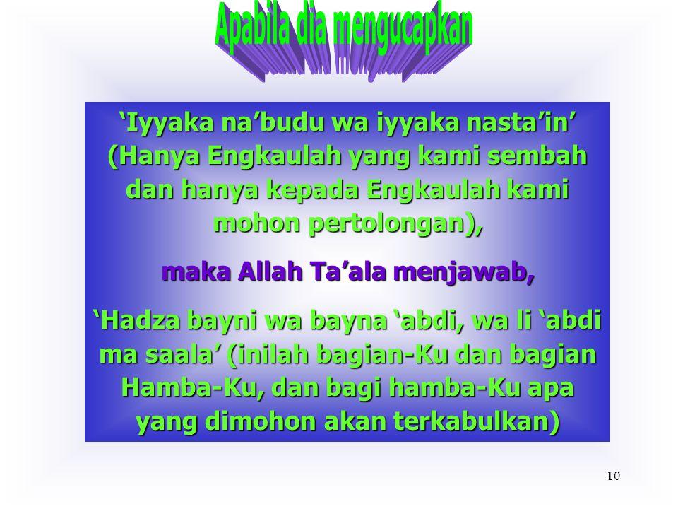 9 'Maliki yaw middin' (Yang Menguasai hari pembalasan), maka Allah Ta'ala menjawab, 'Majjadani 'abdi' (Hamba-Ku telah memuliakan-Ku), atau 'Fawwadha ilayya 'abdi', (Hamba-Ku telah berserah diri kepada-Ku)