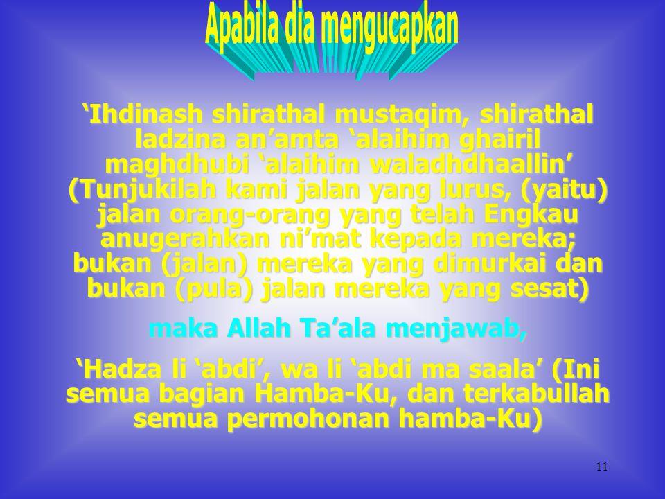 10 'Iyyaka na'budu wa iyyaka nasta'in' (Hanya Engkaulah yang kami sembah dan hanya kepada Engkaulah kami mohon pertolongan), maka Allah Ta'ala menjawab, 'Hadza bayni wa bayna 'abdi, wa li 'abdi ma saala' (inilah bagian-Ku dan bagian Hamba-Ku, dan bagi hamba-Ku apa yang dimohon akan terkabulkan)