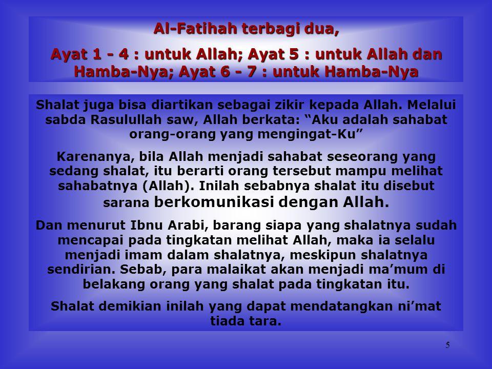 5 Al-Fatihah terbagi dua, Ayat 1 - 4 : untuk Allah; Ayat 5 : untuk Allah dan Hamba-Nya; Ayat 6 - 7 : untuk Hamba-Nya Shalat juga bisa diartikan sebagai zikir kepada Allah.