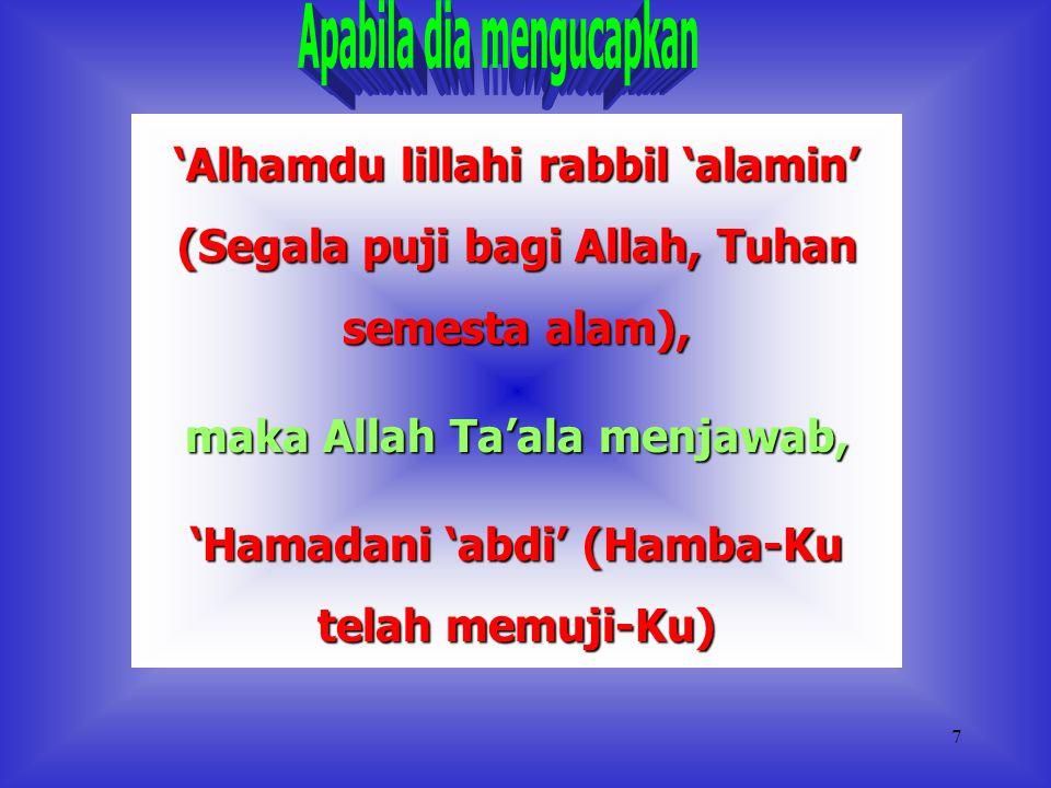 7 'Alhamdu lillahi rabbil 'alamin' (Segala puji bagi Allah, Tuhan semesta alam), maka Allah Ta'ala menjawab, 'Hamadani 'abdi' (Hamba-Ku telah memuji-Ku)