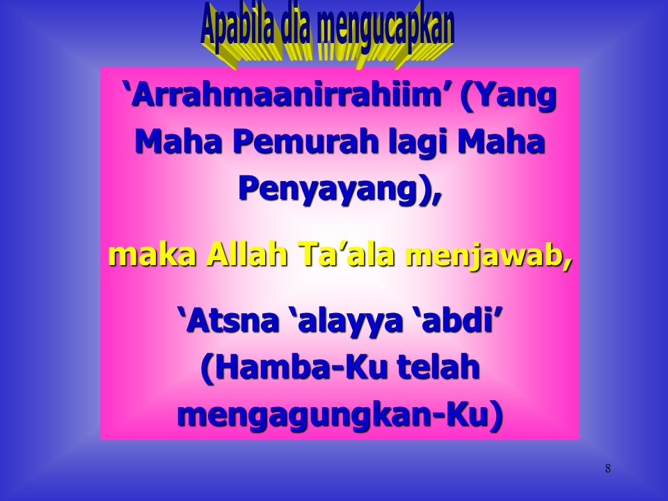 7 'Alhamdu lillahi rabbil 'alamin' (Segala puji bagi Allah, Tuhan semesta alam), maka Allah Ta'ala menjawab, 'Hamadani 'abdi' (Hamba-Ku telah memuji-K
