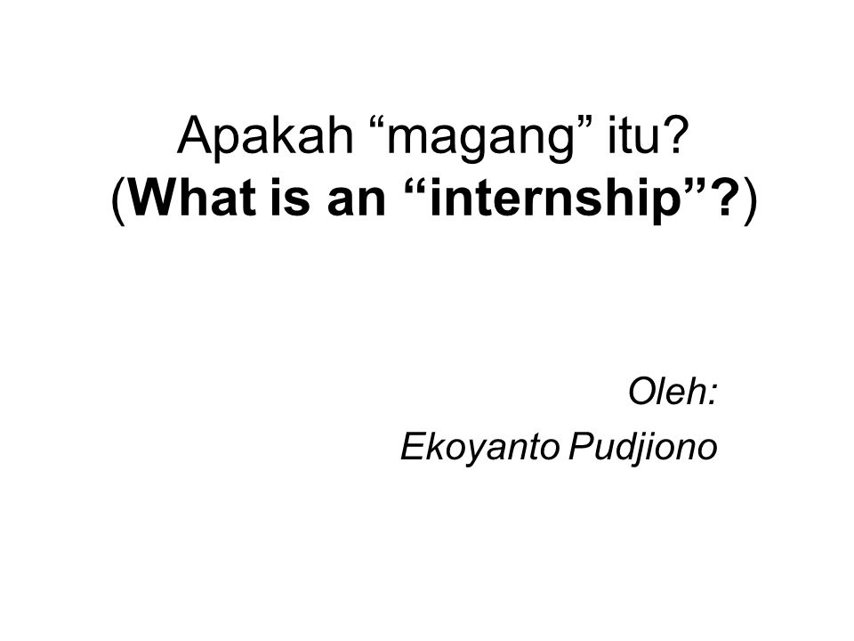 Apakah magang itu? (What is an internship ?) Oleh: Ekoyanto Pudjiono