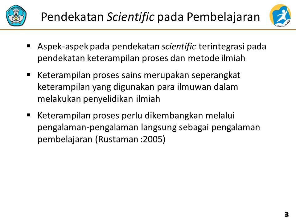 Pendekatan Scientific pada Pembelajaran  Aspek-aspek pada pendekatan scientific terintegrasi pada pendekatan keterampilan proses dan metode ilmiah  Keterampilan proses sains merupakan seperangkat keterampilan yang digunakan para ilmuwan dalam melakukan penyelidikan ilmiah  Keterampilan proses perlu dikembangkan melalui pengalaman-pengalaman langsung sebagai pengalaman pembelajaran (Rustaman :2005) 3