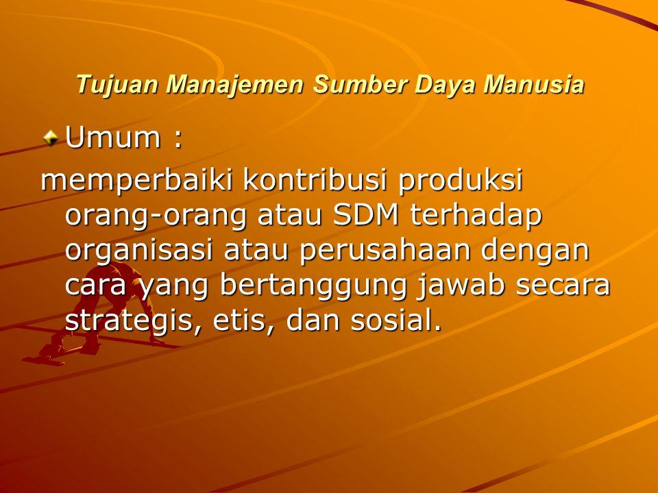 Tujuan Manajemen Sumber Daya Manusia Umum : memperbaiki kontribusi produksi orang-orang atau SDM terhadap organisasi atau perusahaan dengan cara yang bertanggung jawab secara strategis, etis, dan sosial.