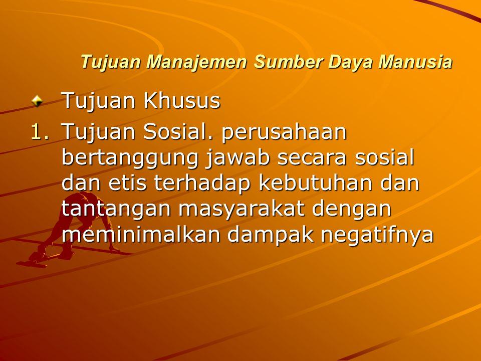 Tujuan Manajemen Sumber Daya Manusia Tujuan Khusus 1.Tujuan Sosial. perusahaan bertanggung jawab secara sosial dan etis terhadap kebutuhan dan tantang