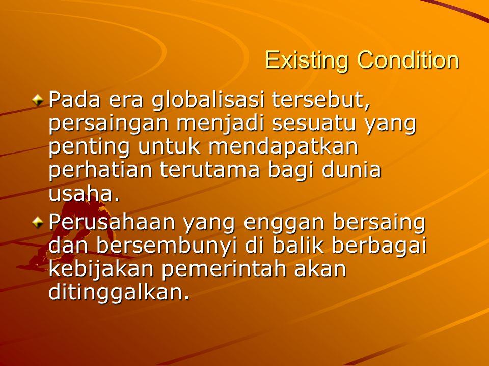 Existing Condition Pada era globalisasi tersebut, persaingan menjadi sesuatu yang penting untuk mendapatkan perhatian terutama bagi dunia usaha.