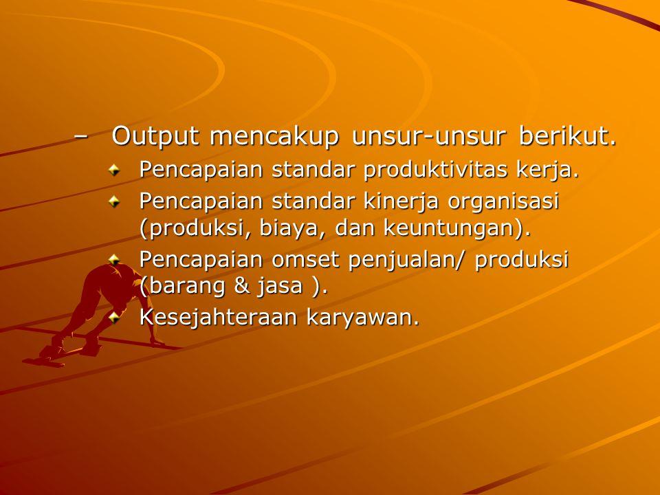 –Output mencakup unsur-unsur berikut. Pencapaian standar produktivitas kerja. Pencapaian standar kinerja organisasi (produksi, biaya, dan keuntungan).