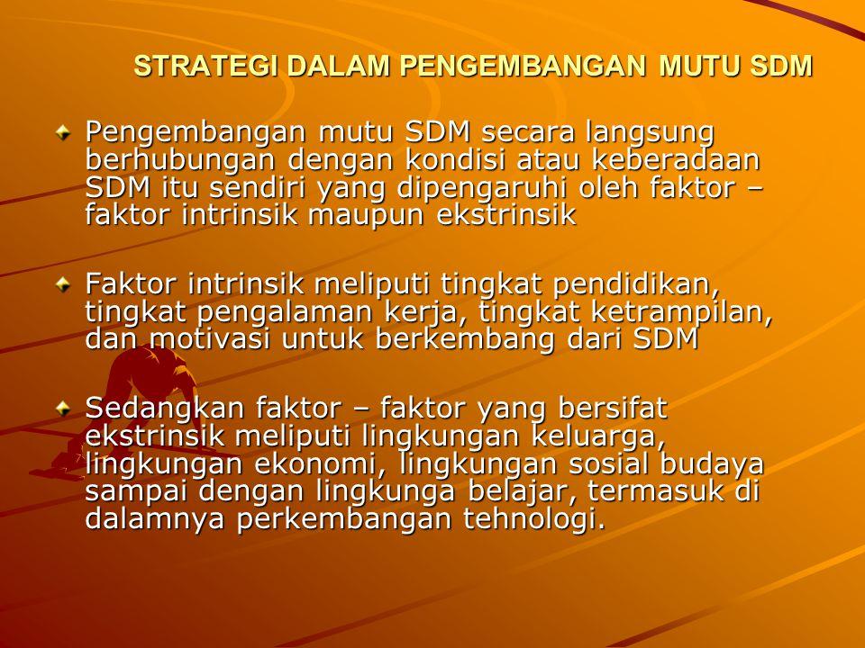 STRATEGI DALAM PENGEMBANGAN MUTU SDM Pengembangan mutu SDM secara langsung berhubungan dengan kondisi atau keberadaan SDM itu sendiri yang dipengaruhi