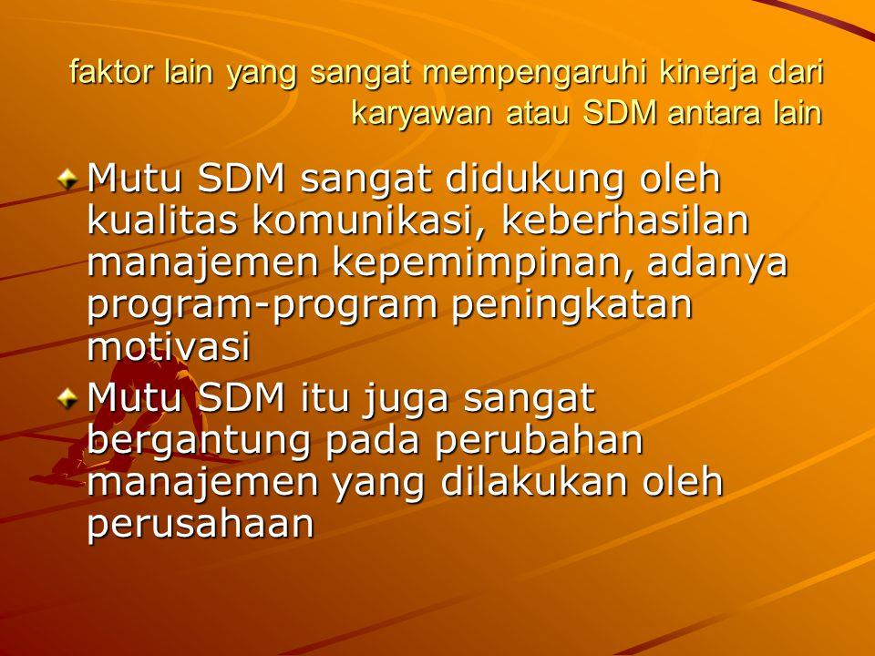 faktor lain yang sangat mempengaruhi kinerja dari karyawan atau SDM antara lain Mutu SDM sangat didukung oleh kualitas komunikasi, keberhasilan manajemen kepemimpinan, adanya program-program peningkatan motivasi Mutu SDM itu juga sangat bergantung pada perubahan manajemen yang dilakukan oleh perusahaan