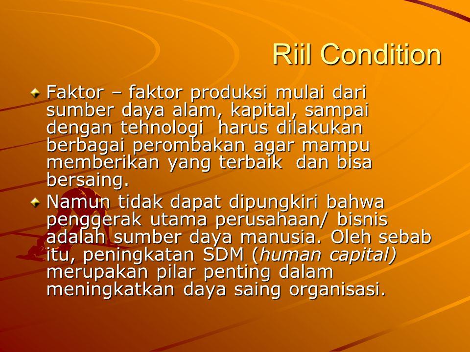 Riil Condition Faktor – faktor produksi mulai dari sumber daya alam, kapital, sampai dengan tehnologi harus dilakukan berbagai perombakan agar mampu memberikan yang terbaik dan bisa bersaing.