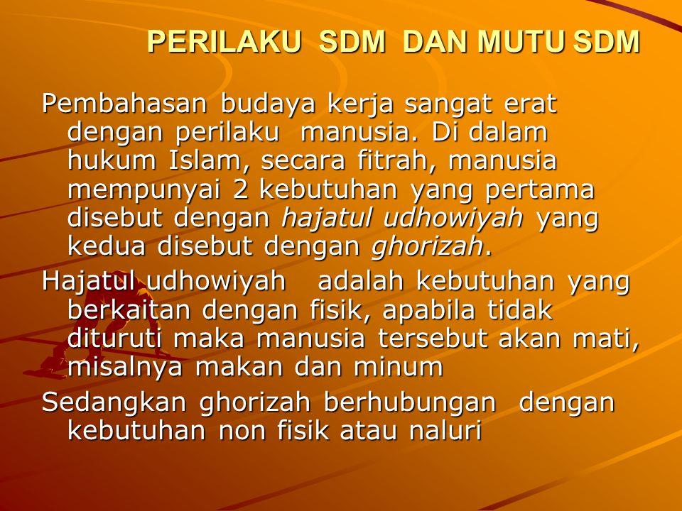 PERILAKU SDM DAN MUTU SDM Pembahasan budaya kerja sangat erat dengan perilaku manusia. Di dalam hukum Islam, secara fitrah, manusia mempunyai 2 kebutu