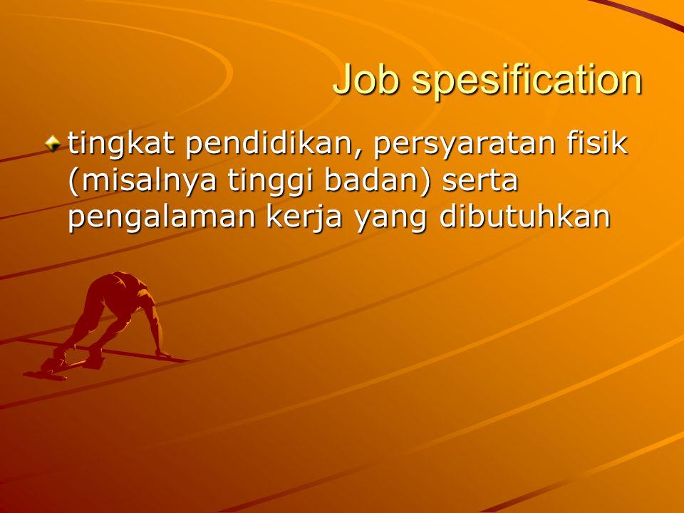 Job spesification tingkat pendidikan, persyaratan fisik (misalnya tinggi badan) serta pengalaman kerja yang dibutuhkan