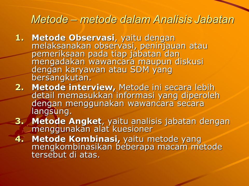 Metode – metode dalam Analisis Jabatan 1.Metode Observasi, yaitu dengan melaksanakan observasi, peninjauan atau pemeriksaan pada tiap jabatan dan mengadakan wawancara maupun diskusi dengan karyawan atau SDM yang bersangkutan.