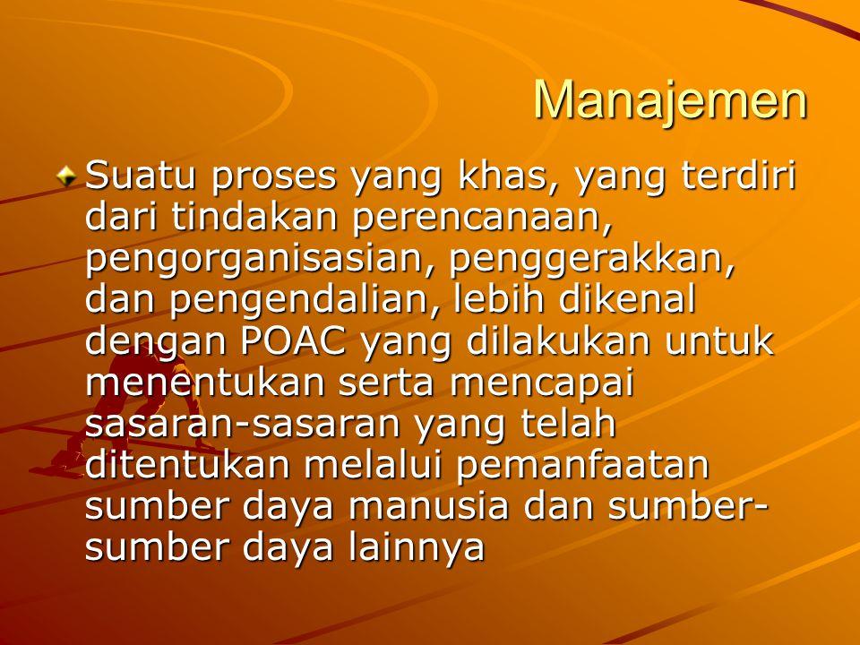 Manajemen Suatu proses yang khas, yang terdiri dari tindakan perencanaan, pengorganisasian, penggerakkan, dan pengendalian, lebih dikenal dengan POAC