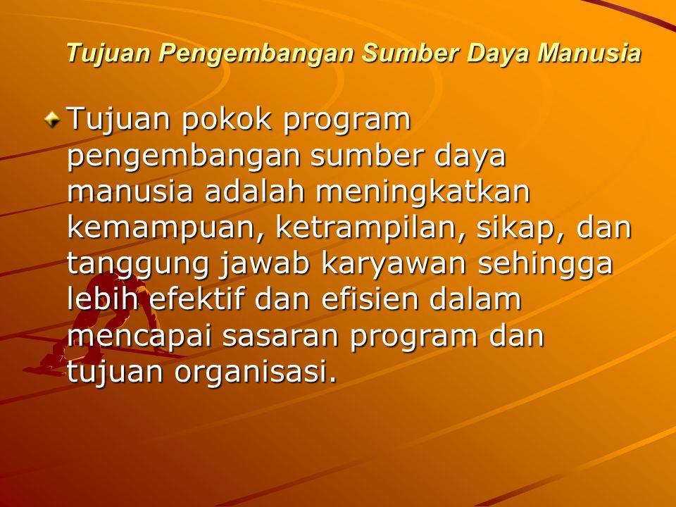 Tujuan Pengembangan Sumber Daya Manusia Tujuan pokok program pengembangan sumber daya manusia adalah meningkatkan kemampuan, ketrampilan, sikap, dan tanggung jawab karyawan sehingga lebih efektif dan efisien dalam mencapai sasaran program dan tujuan organisasi.