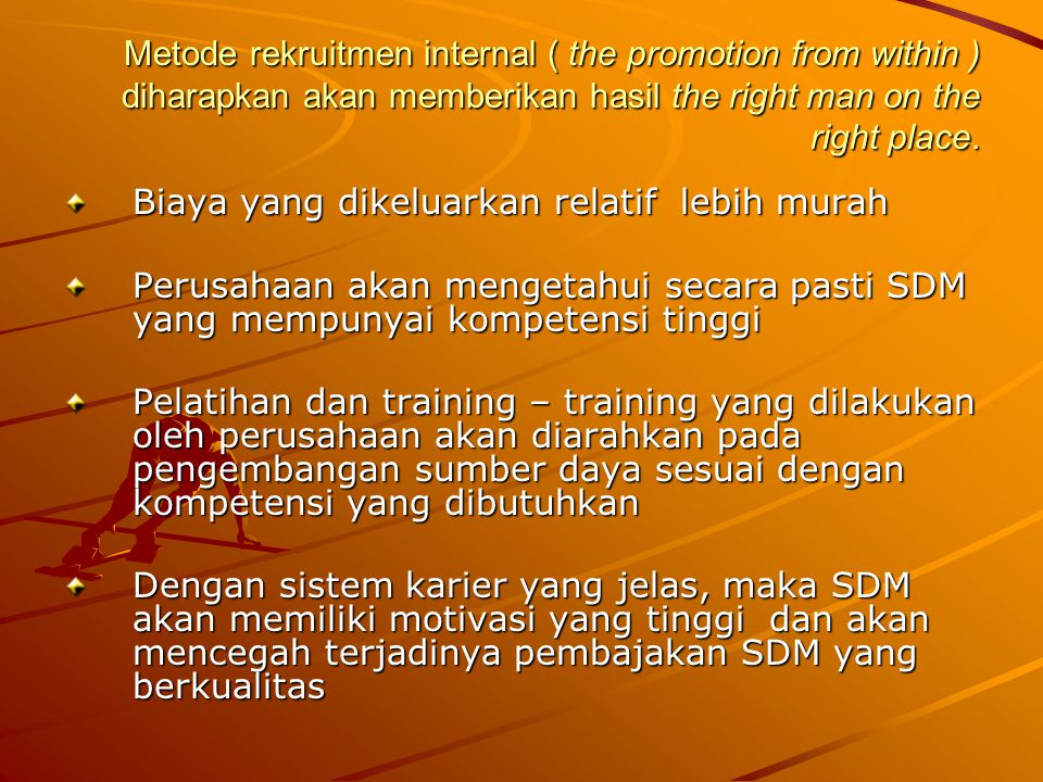 Metode rekruitmen internal ( the promotion from within ) diharapkan akan memberikan hasil the right man on the right place.