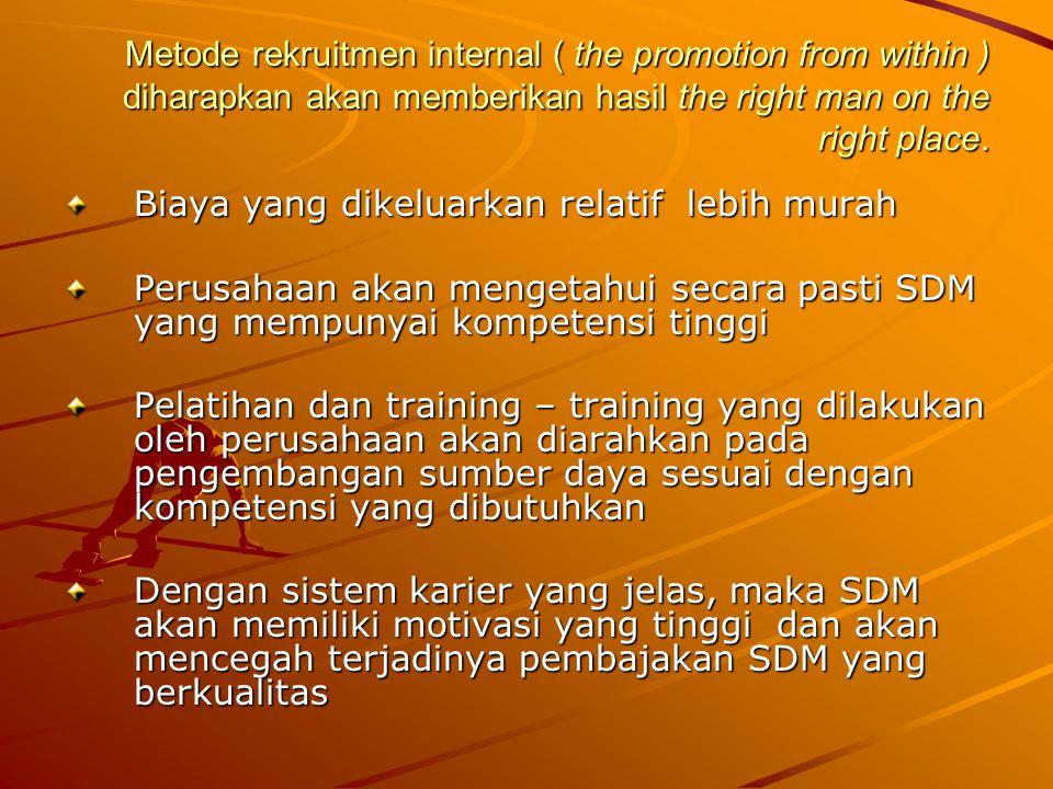 Metode rekruitmen internal ( the promotion from within ) diharapkan akan memberikan hasil the right man on the right place. Biaya yang dikeluarkan rel