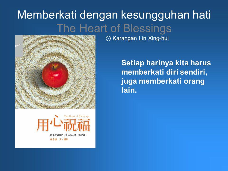 Memberkati dengan kesungguhan hati The Heart of Blessings Setiap harinya kita harus memberkati diri sendiri, juga memberkati orang lain. ⊙ Karangan Li