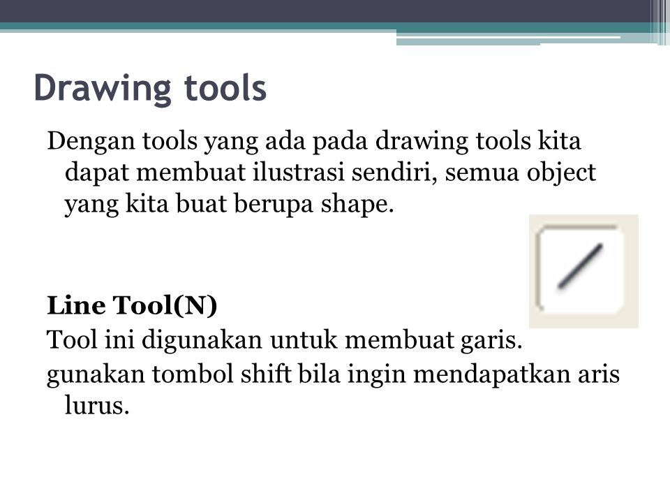 Drawing tools Dengan tools yang ada pada drawing tools kita dapat membuat ilustrasi sendiri, semua object yang kita buat berupa shape. Line Tool(N) To