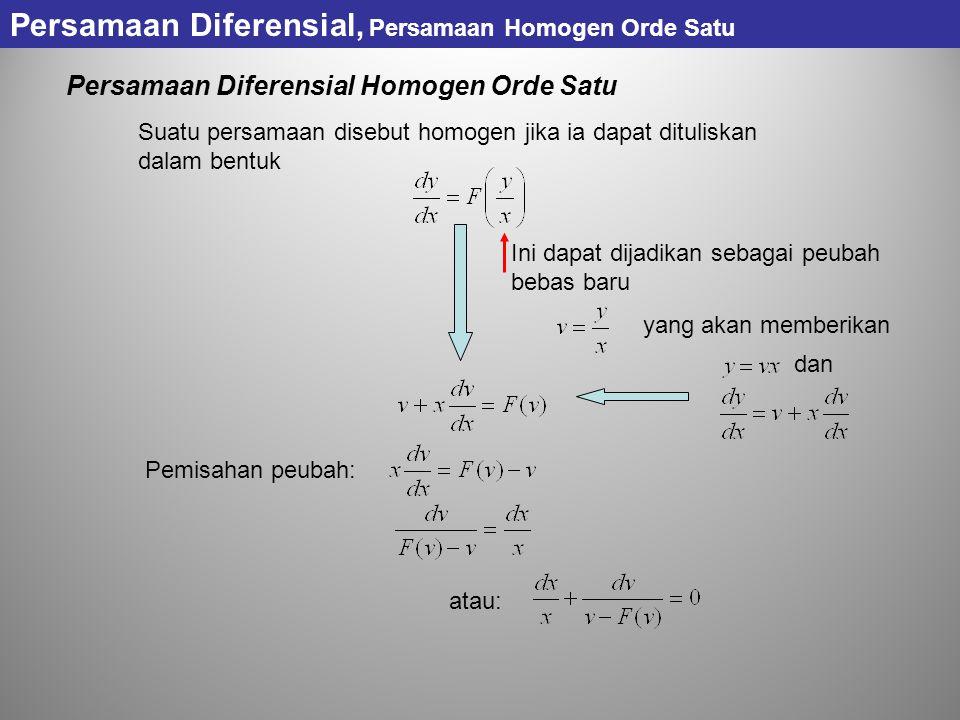 Persamaan Diferensial, Persamaan Homogen Orde Satu Persamaan Diferensial Homogen Orde Satu Suatu persamaan disebut homogen jika ia dapat dituliskan dalam bentuk Ini dapat dijadikan sebagai peubah bebas baru Pemisahan peubah: yang akan memberikan dan atau:
