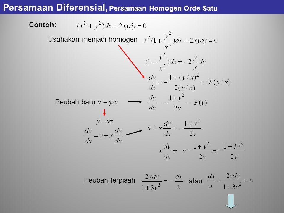 Contoh: Usahakan menjadi homogen Peubah baru v = y/x Peubah terpisah atau Persamaan Diferensial, Persamaan Homogen Orde Satu