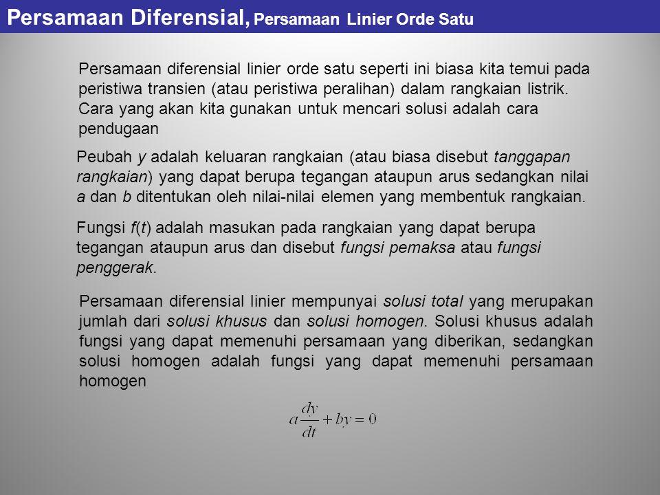 Persamaan Diferensial, Persamaan Linier Orde Satu Persamaan diferensial linier orde satu seperti ini biasa kita temui pada peristiwa transien (atau peristiwa peralihan) dalam rangkaian listrik.