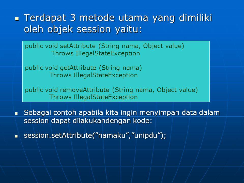  Terdapat 3 metode utama yang dimiliki oleh objek session yaitu:  Sebagai contoh apabila kita ingin menyimpan data dalam session dapat dilakukandengan kode:  session.setAttribute( namaku , unipdu ); public void setAttribute (String nama, Object value) Throws IllegalStateException public void getAttribute (String nama) Throws IllegalStateException public void removeAttribute (String nama, Object value) Throws IllegalStateException