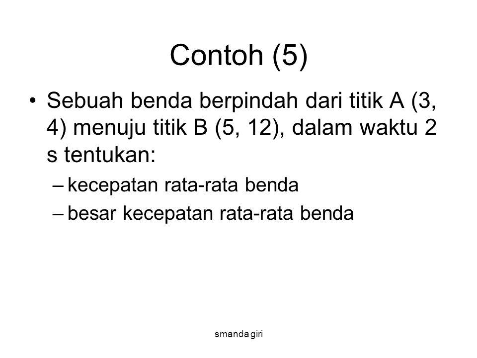 smanda giri Contoh (5) •Sebuah benda berpindah dari titik A (3, 4) menuju titik B (5, 12), dalam waktu 2 s tentukan: –kecepatan rata-rata benda –besar