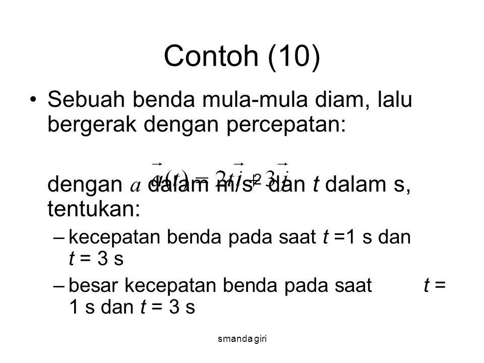 smanda giri Contoh (10) •Sebuah benda mula-mula diam, lalu bergerak dengan percepatan: dengan a dalam m/s 2 dan t dalam s, tentukan: –kecepatan benda