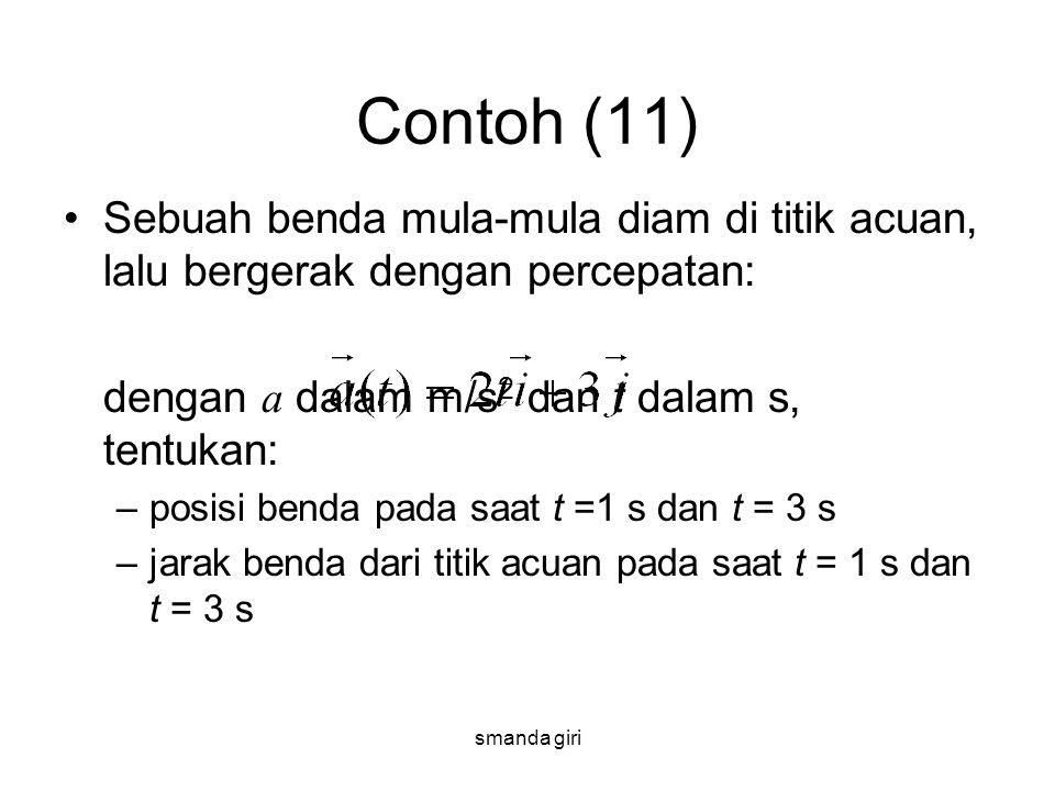 smanda giri Contoh (11) •Sebuah benda mula-mula diam di titik acuan, lalu bergerak dengan percepatan: dengan a dalam m/s 2 dan t dalam s, tentukan: –p