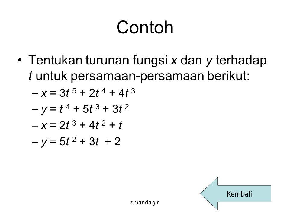 smanda giri Contoh •Tentukan turunan fungsi x dan y terhadap t untuk persamaan-persamaan berikut: –x = 3t 5 + 2t 4 + 4t 3 –y = t 4 + 5t 3 + 3t 2 –x =