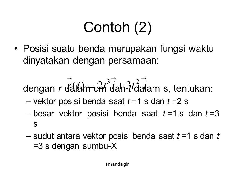 smanda giri Contoh (2) •Posisi suatu benda merupakan fungsi waktu dinyatakan dengan persamaan: dengan r dalam cm dan t dalam s, tentukan: –vektor posi