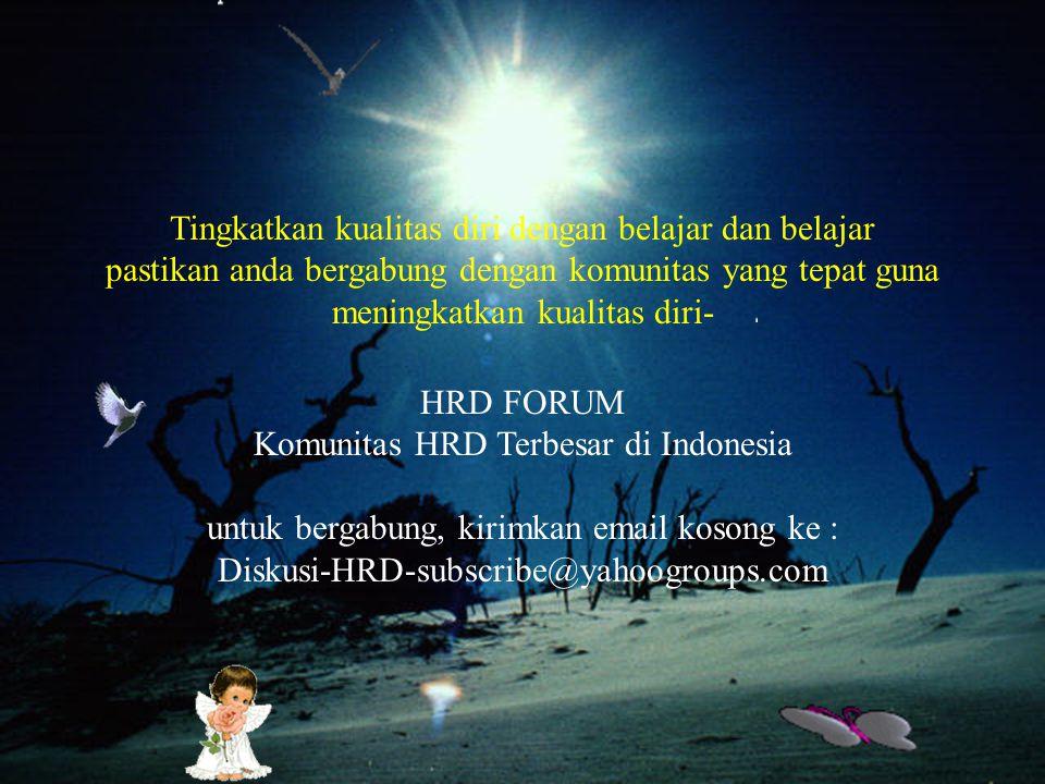 Tingkatkan kualitas diri dengan belajar dan belajar pastikan anda bergabung dengan komunitas yang tepat guna meningkatkan kualitas diri- HRD FORUM Komunitas HRD Terbesar di Indonesia untuk bergabung, kirimkan email kosong ke : Diskusi-HRD-subscribe@yahoogroups.com