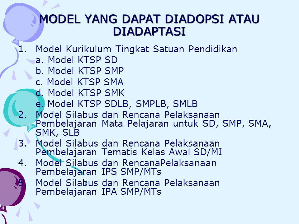 MODEL YANG DAPAT DIADOPSI ATAU DIADAPTASI 1.Model Kurikulum Tingkat Satuan Pendidikan a. Model KTSP SD b. Model KTSP SMP c. Model KTSP SMA d. Model KT