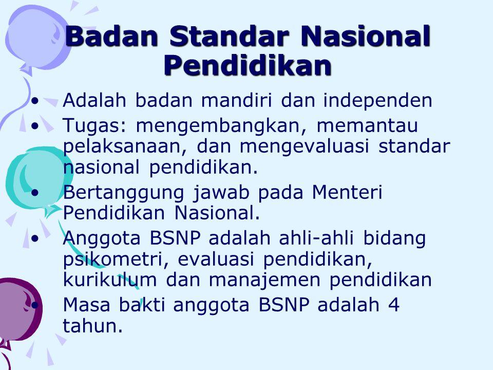Badan Standar Nasional Pendidikan •Adalah badan mandiri dan independen •Tugas: mengembangkan, memantau pelaksanaan, dan mengevaluasi standar nasional