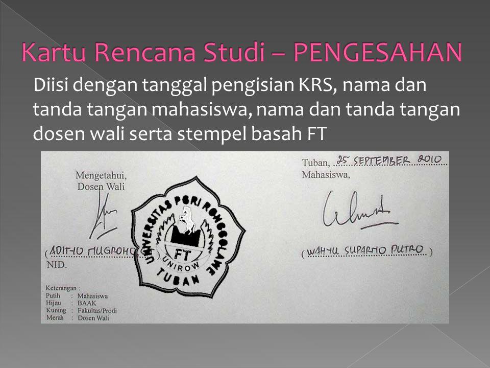 Diisi dengan tanggal pengisian KRS, nama dan tanda tangan mahasiswa, nama dan tanda tangan dosen wali serta stempel basah FT