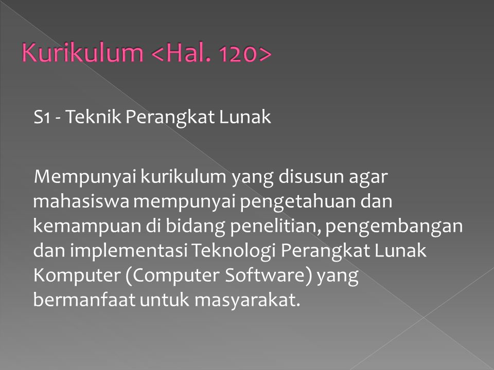 S1 - Teknik Perangkat Lunak Mempunyai kurikulum yang disusun agar mahasiswa mempunyai pengetahuan dan kemampuan di bidang penelitian, pengembangan dan implementasi Teknologi Perangkat Lunak Komputer (Computer Software) yang bermanfaat untuk masyarakat.
