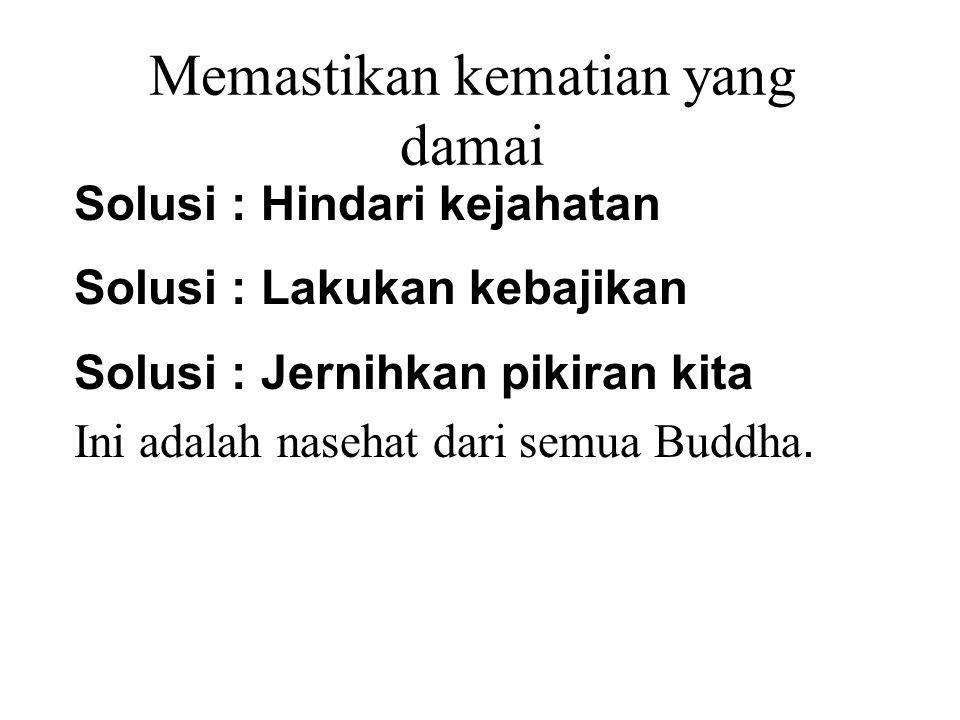 Memastikan kematian yang damai Solusi : Hindari kejahatan Solusi : Lakukan kebajikan Solusi : Jernihkan pikiran kita Ini adalah nasehat dari semua Bud
