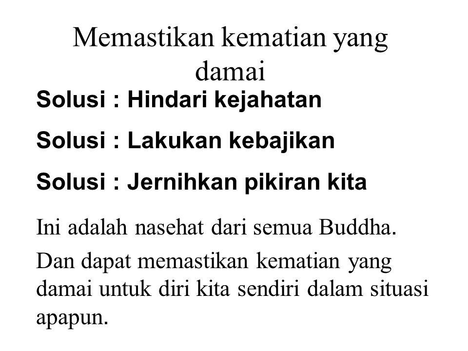 Memastikan kematian yang damai Solusi : Hindari kejahatan Solusi : Lakukan kebajikan Solusi : Jernihkan pikiran kita Ini adalah nasehat dari semua Buddha.