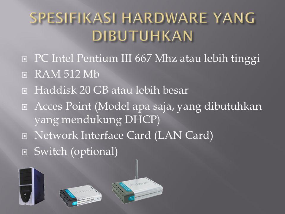  PC Intel Pentium III 667 Mhz atau lebih tinggi  RAM 512 Mb  Haddisk 20 GB atau lebih besar  Acces Point (Model apa saja, yang dibutuhkan yang mendukung DHCP)  Network Interface Card (LAN Card)  Switch (optional)