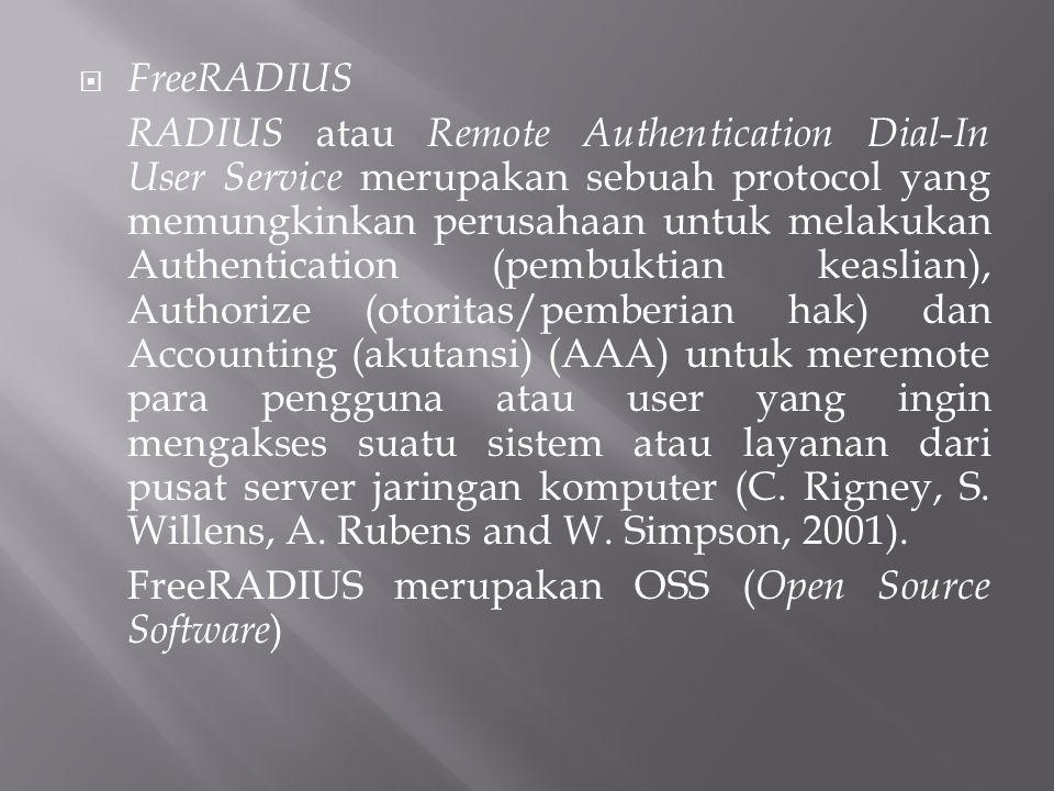  FreeRADIUS RADIUS atau Remote Authentication Dial-In User Service merupakan sebuah protocol yang memungkinkan perusahaan untuk melakukan Authentication (pembuktian keaslian), Authorize (otoritas/pemberian hak) dan Accounting (akutansi) (AAA) untuk meremote para pengguna atau user yang ingin mengakses suatu sistem atau layanan dari pusat server jaringan komputer (C.