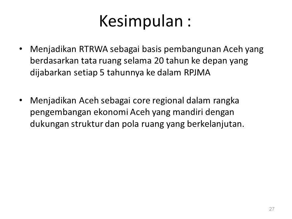 Kesimpulan : • Menjadikan RTRWA sebagai basis pembangunan Aceh yang berdasarkan tata ruang selama 20 tahun ke depan yang dijabarkan setiap 5 tahunnya