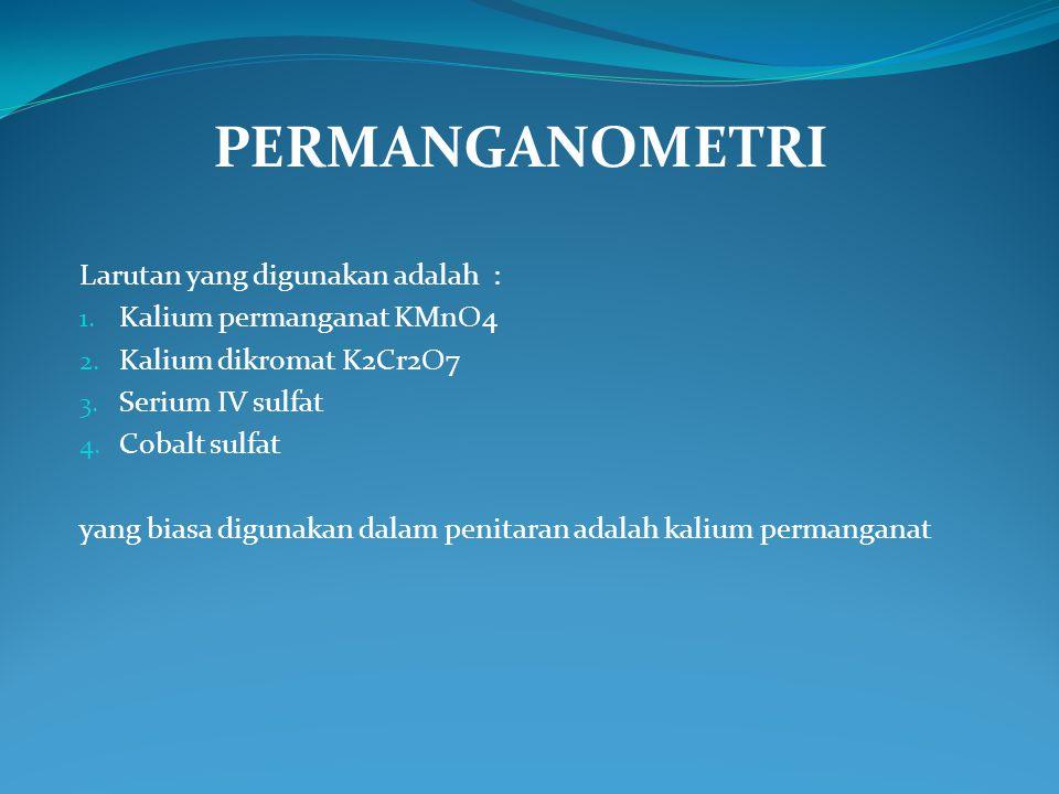 PERMANGANOMETRI Larutan yang digunakan adalah : 1. Kalium permanganat KMnO4 2. Kalium dikromat K2Cr2O7 3. Serium IV sulfat 4. Cobalt sulfat yang biasa