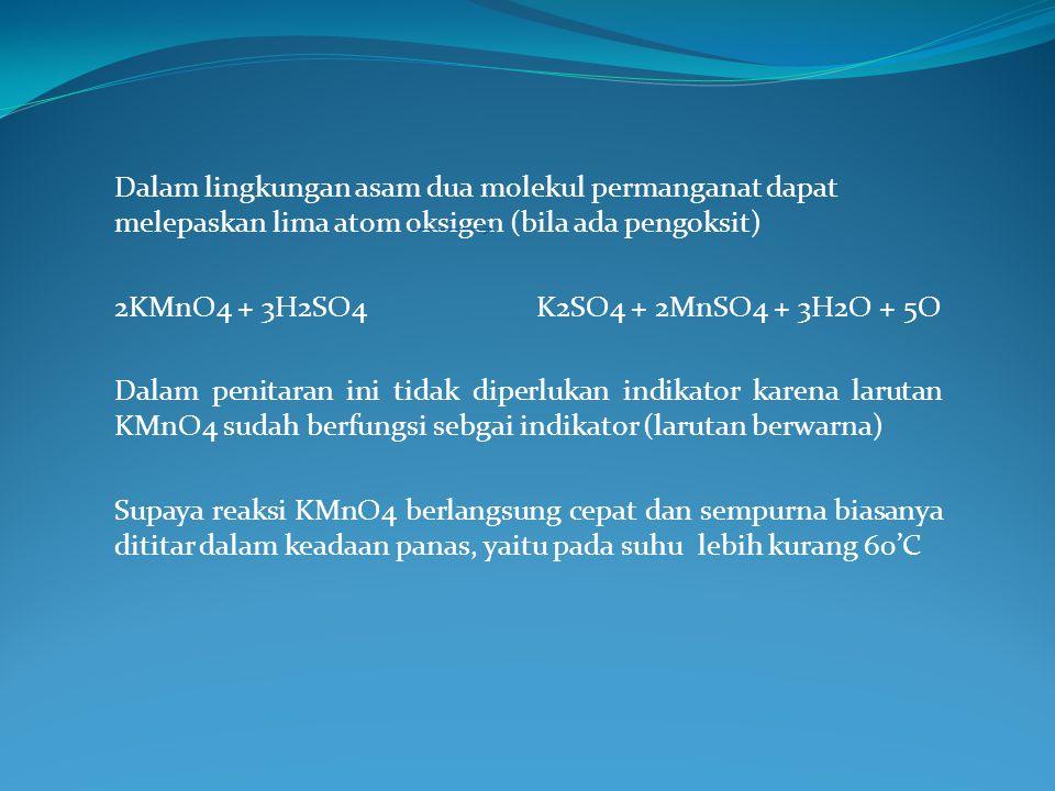 Dalam lingkungan asam dua molekul permanganat dapat melepaskan lima atom oksigen (bila ada pengoksit) 2KMnO4 + 3H2SO4K2SO4 + 2MnSO4 + 3H2O + 5O Dalam