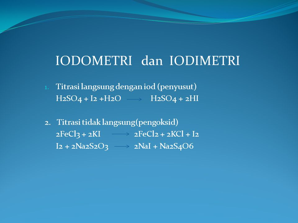 IODOMETRI dan IODIMETRI 1. Titrasi langsung dengan iod (penyusut) H2SO4 + I2 +H2O H2SO4 + 2HI 2. Titrasi tidak langsung(pengoksid) 2FeCl3 + 2KI2FeCl2