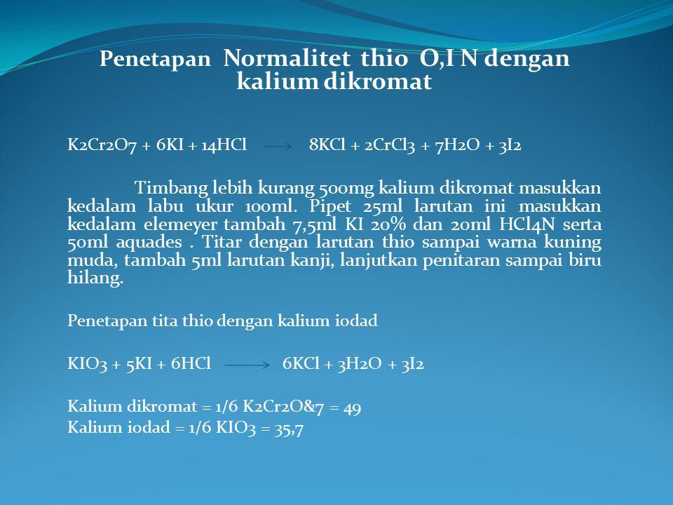 Penetapan Normalitet thio O,I N dengan kalium dikromat K2Cr2O7 + 6KI + 14HCl 8KCl + 2CrCl3 + 7H2O + 3I2 Timbang lebih kurang 500mg kalium dikromat mas